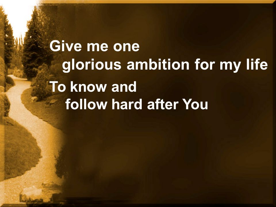 Give me one glorious ambition for my life To know and follow hard after You