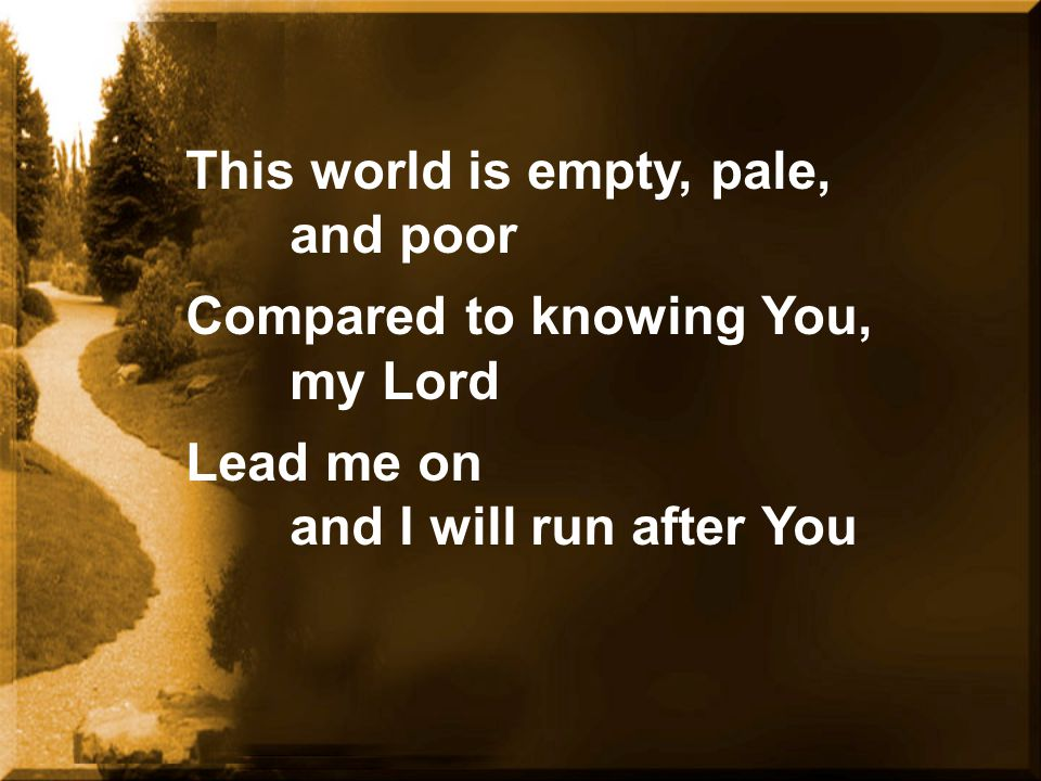 This world is empty, pale, and poor Compared to knowing You, my Lord Lead me on and I will run after You