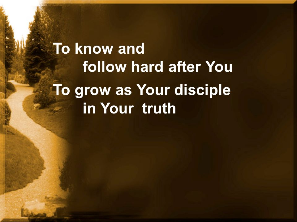 To know and follow hard after You To grow as Your disciple in Your truth