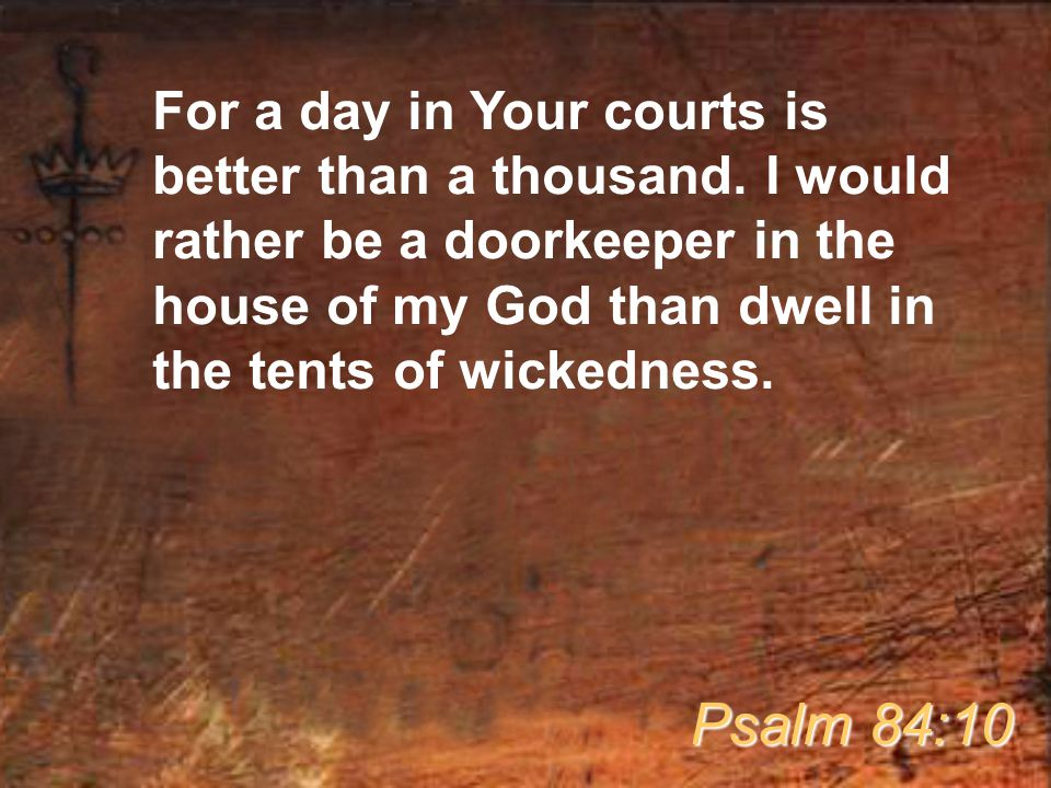 For a day in Your courts is better than a thousand. I would rather be a doorkeeper in the house of my God than dwell in the tents of wickedness. Psalm