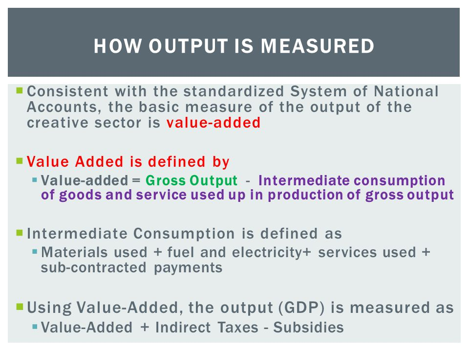  Consistent with the standardized System of National Accounts, the basic measure of the output of the creative sector is value-added  Value Added is defined by  Value-added = Gross Output - Intermediate consumption of goods and service used up in production of gross output  Intermediate Consumption is defined as  Materials used + fuel and electricity+ services used + sub-contracted payments  Using Value-Added, the output (GDP) is measured as  Value-Added + Indirect Taxes - Subsidies HOW OUTPUT IS MEASURED