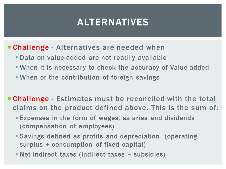  Challenge - Alternatives are needed when  Data on value-added are not readily available  When it is necessary to check the accuracy of Value-added  When or the contribution of foreign savings  Challenge - Estimates must be reconciled with the total claims on the product defined above.