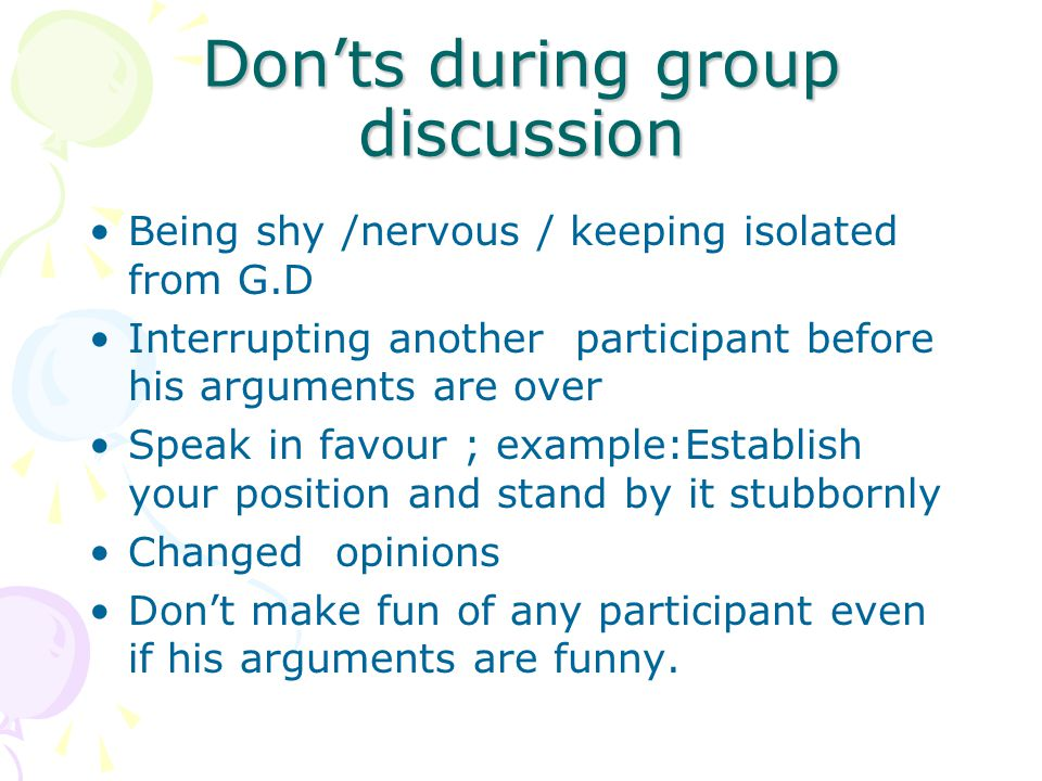 Don'ts during group discussion Being shy /nervous / keeping isolated from G.D Interrupting another participant before his arguments are over Speak in