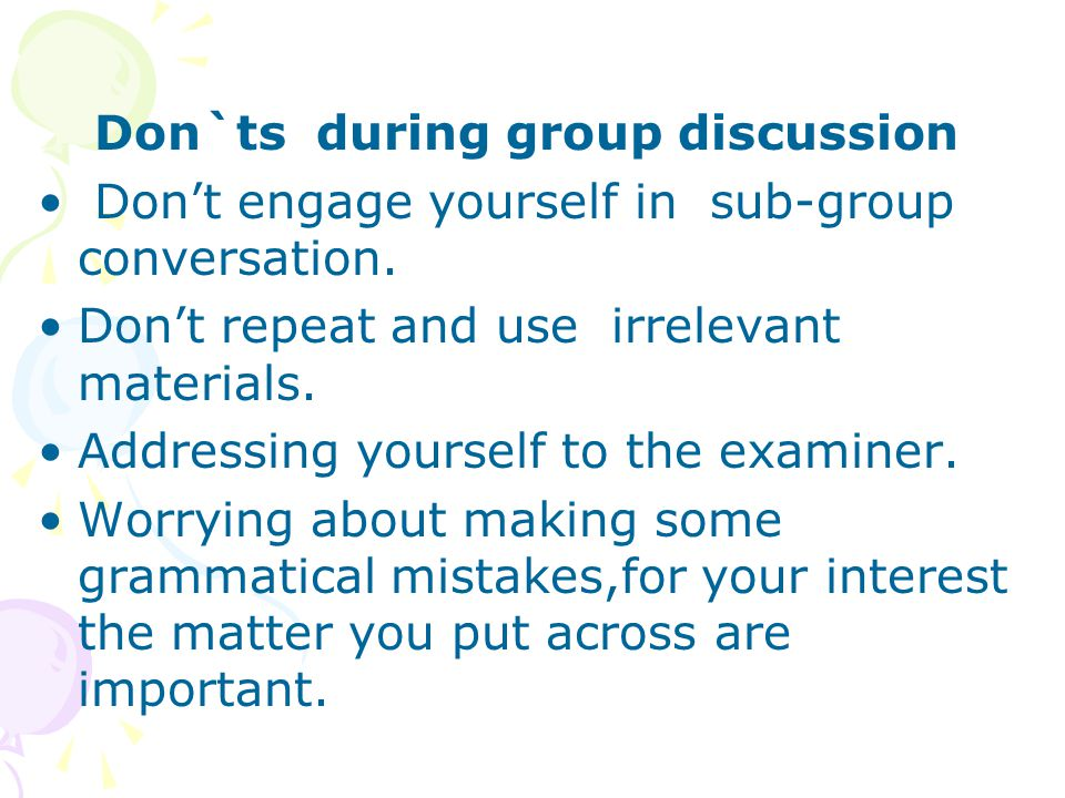 Don`ts during group discussion Don't engage yourself in sub-group conversation. Don't repeat and use irrelevant materials. Addressing yourself to the