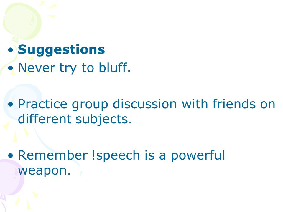 Suggestions Never try to bluff. Practice group discussion with friends on different subjects. Remember !speech is a powerful weapon.