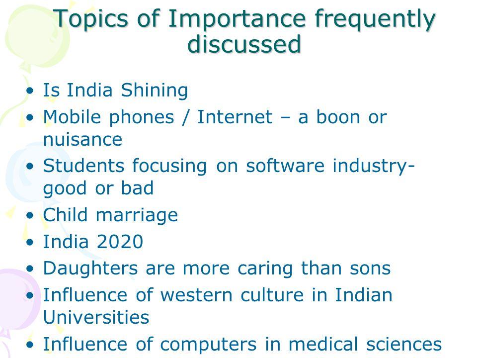 Topics of Importance frequently discussed Is India Shining Mobile phones / Internet – a boon or nuisance Students focusing on software industry- good