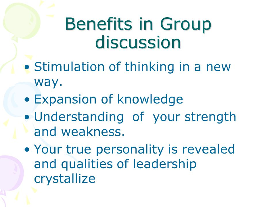 Benefits in Group discussion Stimulation of thinking in a new way. Expansion of knowledge Understanding of your strength and weakness. Your true perso