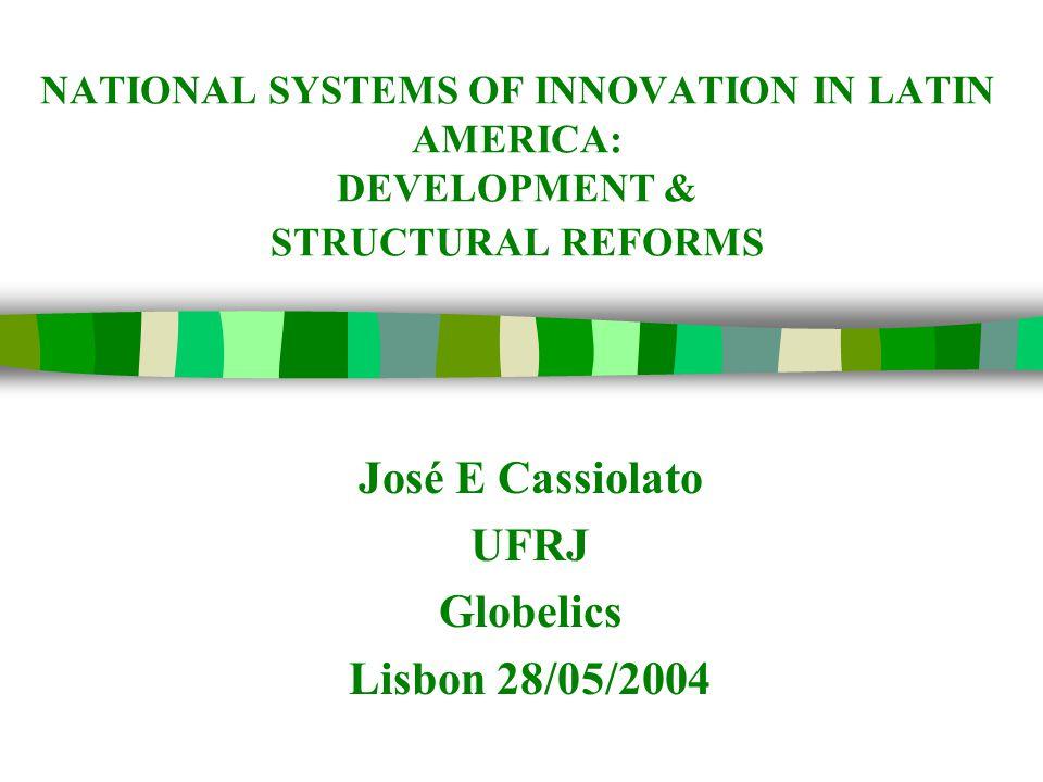 NATIONAL SYSTEMS OF INNOVATION IN LATIN AMERICA: DEVELOPMENT & STRUCTURAL REFORMS José E Cassiolato UFRJ Globelics Lisbon 28/05/2004