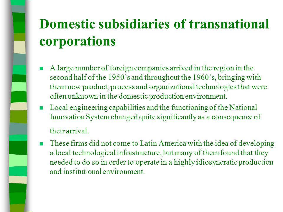 Domestic subsidiaries of transnational corporations n A large number of foreign companies arrived in the region in the second half of the 1950's and throughout the 1960's, bringing with them new product, process and organizational technologies that were often unknown in the domestic production environment.