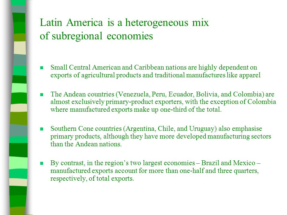 Latin America is a heterogeneous mix of subregional economies n Small Central American and Caribbean nations are highly dependent on exports of agricultural products and traditional manufactures like apparel n The Andean countries (Venezuela, Peru, Ecuador, Bolivia, and Colombia) are almost exclusively primary-product exporters, with the exception of Colombia where manufactured exports make up one-third of the total.