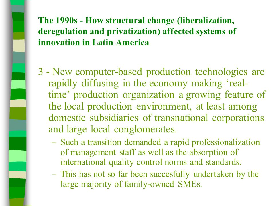 The 1990s - How structural change (liberalization, deregulation and privatization) affected systems of innovation in Latin America 3 - New computer-based production technologies are rapidly diffusing in the economy making 'real- time' production organization a growing feature of the local production environment, at least among domestic subsidiaries of transnational corporations and large local conglomerates.