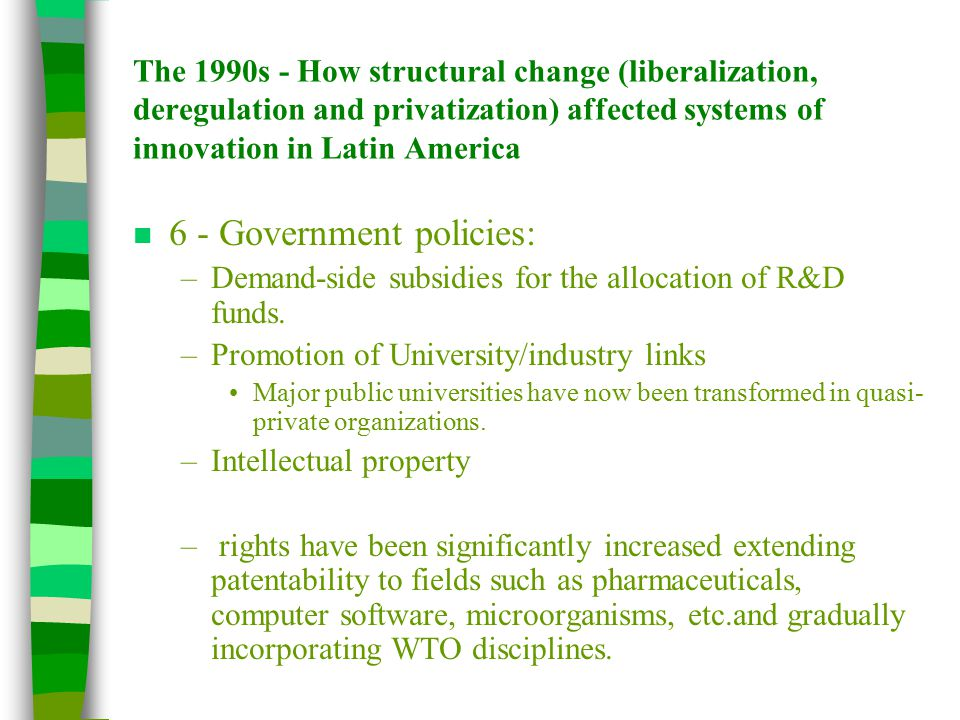 The 1990s - How structural change (liberalization, deregulation and privatization) affected systems of innovation in Latin America n 6 - Government policies: –Demand-side subsidies for the allocation of R&D funds.