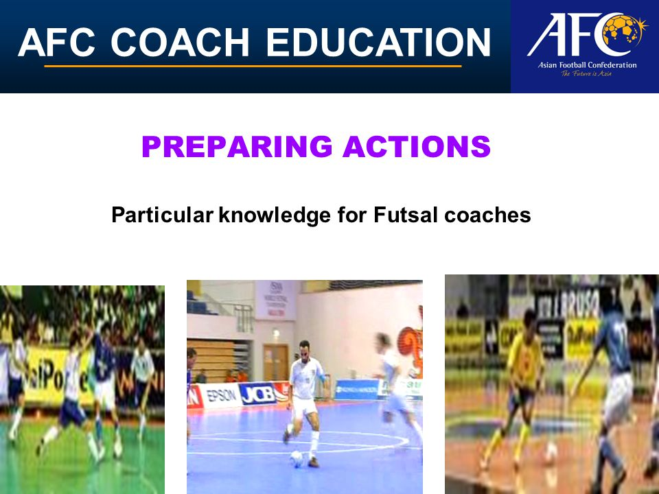 AFC COACH EDUCATION PREPARING ACTIONS Particular knowledge for Futsal coaches