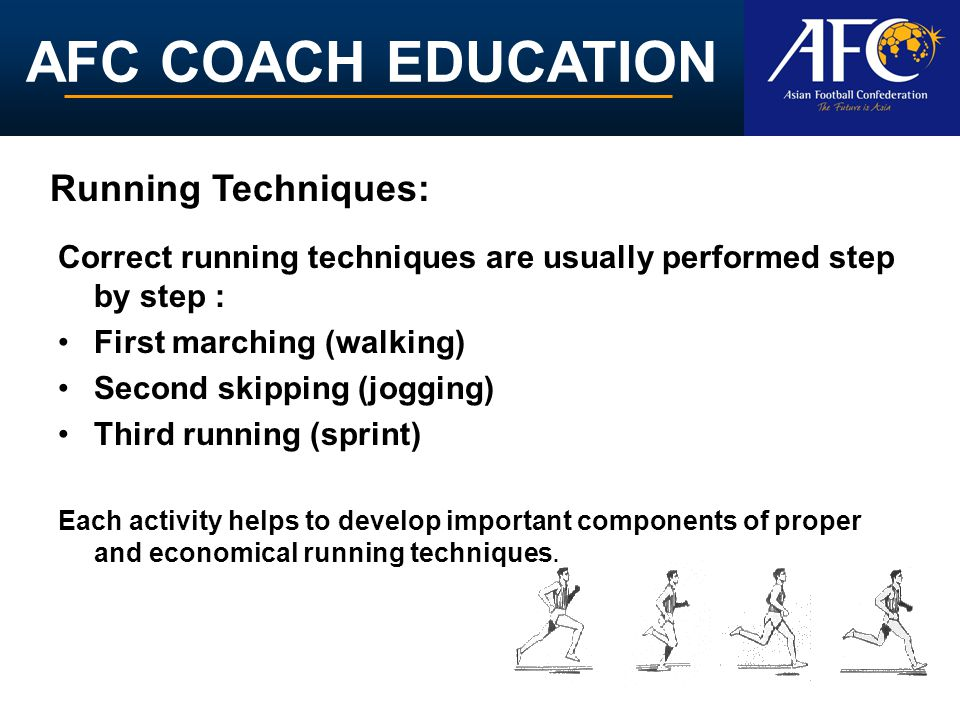 AFC COACH EDUCATION Correct running techniques are usually performed step by step : First marching (walking) Second skipping (jogging) Third running (sprint) Each activity helps to develop important components of proper and economical running techniques.