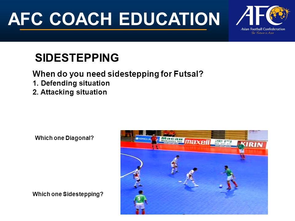 AFC COACH EDUCATION When do you need sidestepping for Futsal? 1. Defending situation 2. Attacking situation Which one Sidestepping? Which one Diagonal