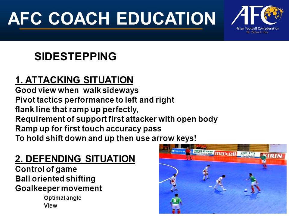 AFC COACH EDUCATION 1. ATTACKING SITUATION Good view when walk sideways Pivot tactics performance to left and right flank line that ramp up perfectly,