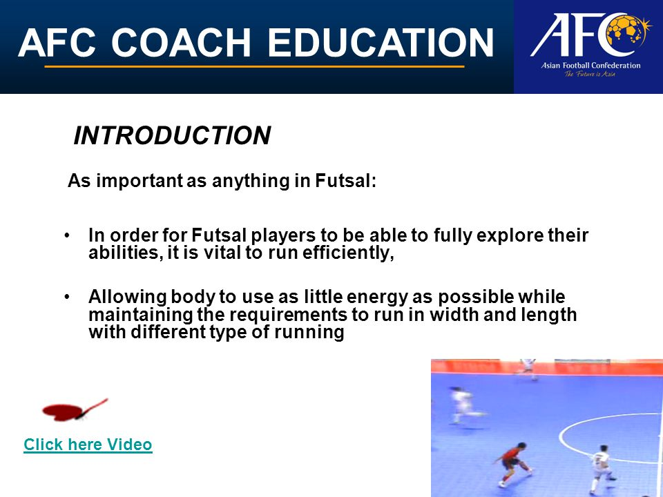 AFC COACH EDUCATION In order for Futsal players to be able to fully explore their abilities, it is vital to run efficiently, Allowing body to use as little energy as possible while maintaining the requirements to run in width and length with different type of running INTRODUCTION As important as anything in Futsal: Click here Video