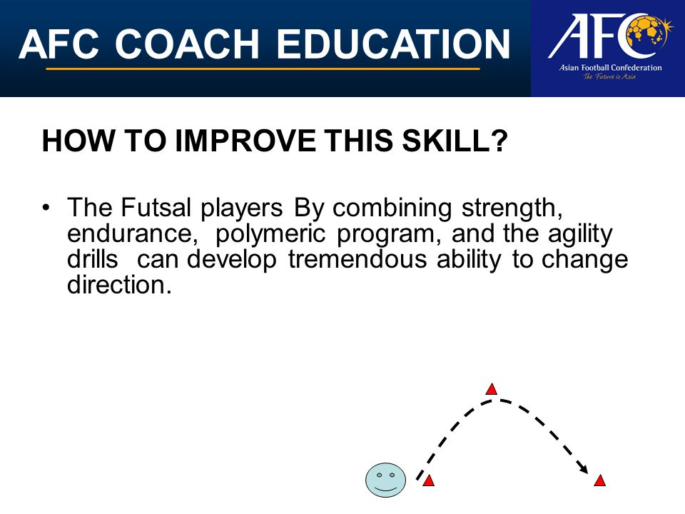 AFC COACH EDUCATION HOW TO IMPROVE THIS SKILL? The Futsal players By combining strength, endurance, polymeric program, and the agility drills can deve