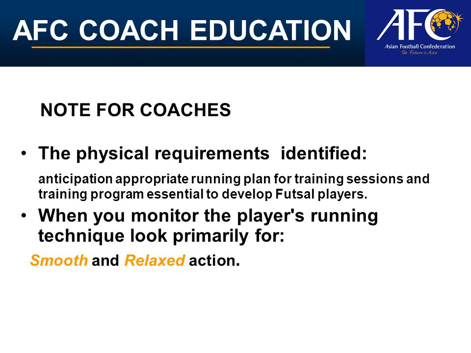 AFC COACH EDUCATION The physical requirements identified: anticipation appropriate running plan for training sessions and training program essential to develop Futsal players.