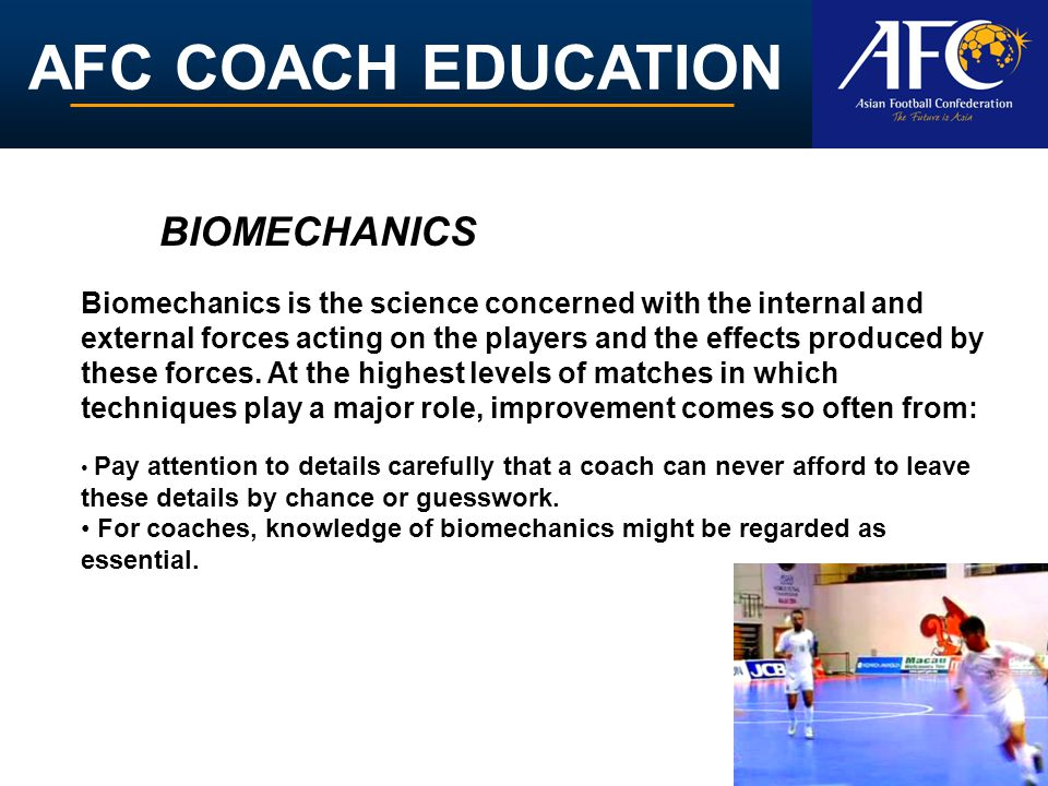 AFC COACH EDUCATION Biomechanics is the science concerned with the internal and external forces acting on the players and the effects produced by these forces.