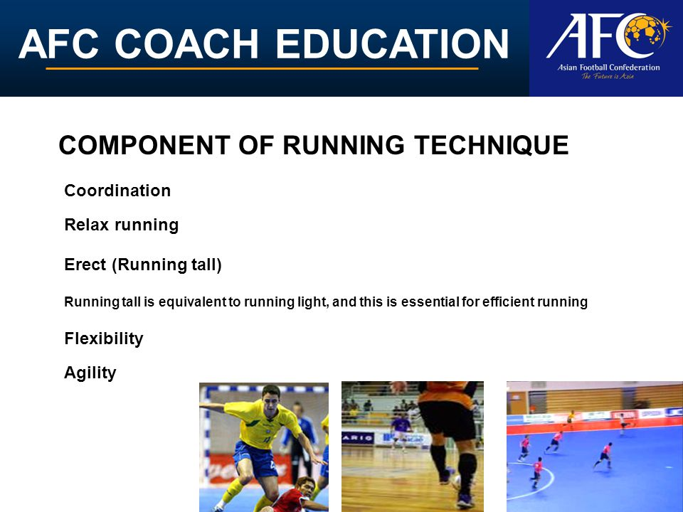 AFC COACH EDUCATION COMPONENT OF RUNNING TECHNIQUE Erect (Running tall) Relax running Running tall is equivalent to running light, and this is essential for efficient running Agility Coordination Flexibility