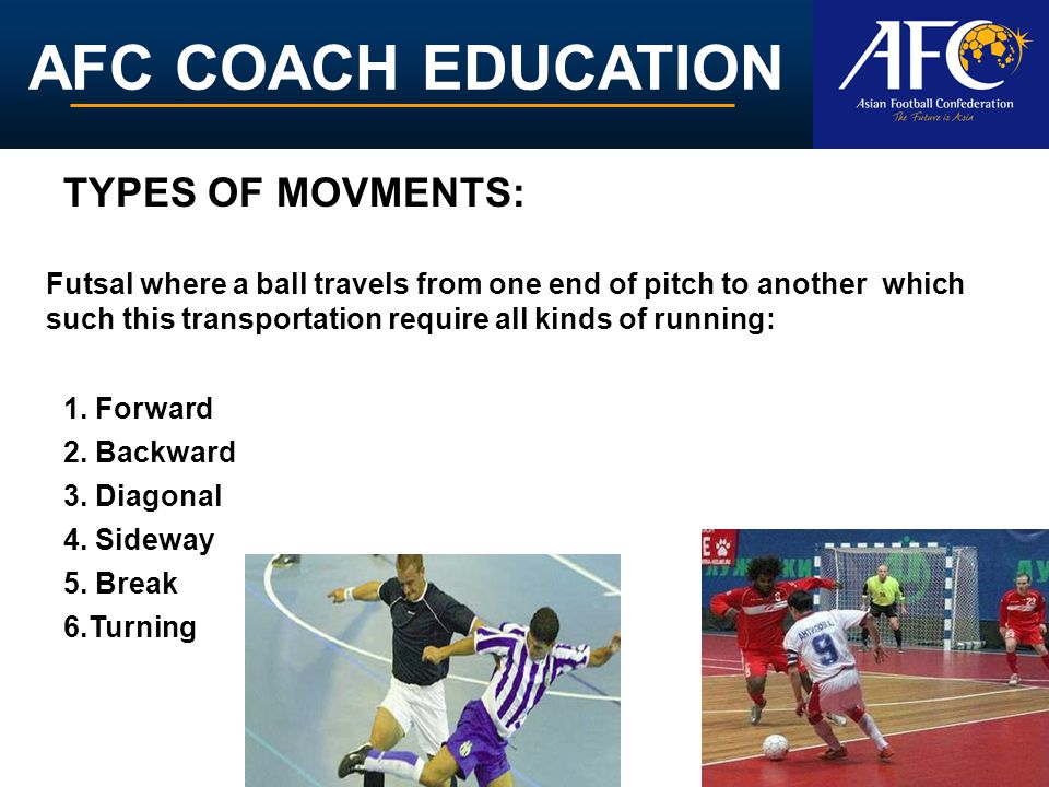 AFC COACH EDUCATION TYPES OF MOVMENTS: 5. Break 1. Forward 3. Diagonal 4. Sideway 2. Backward Futsal where a ball travels from one end of pitch to ano