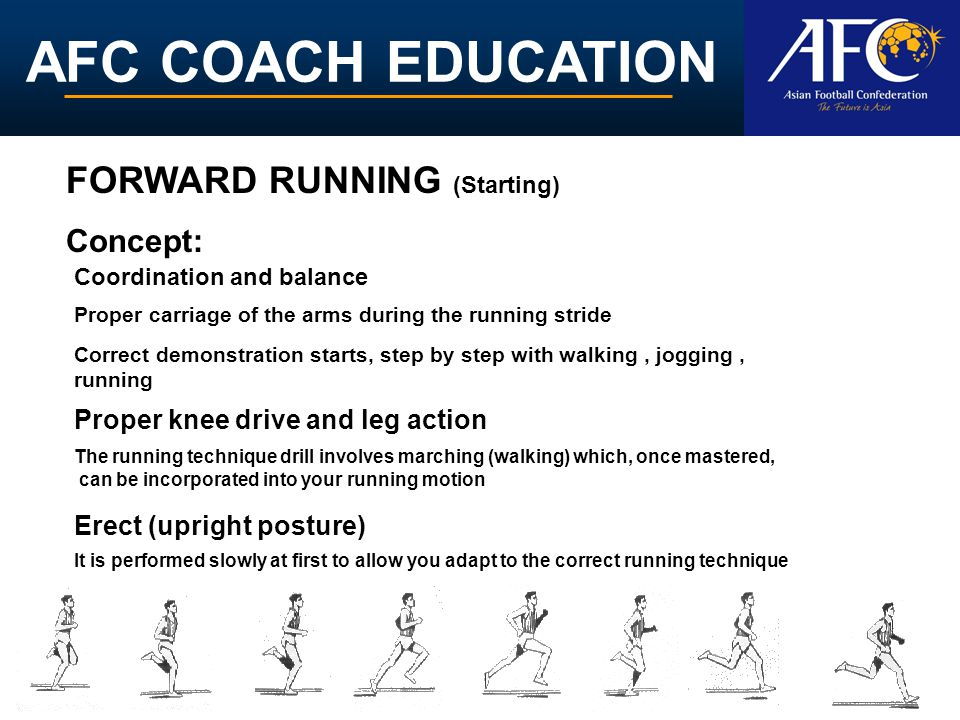 AFC COACH EDUCATION Erect (upright posture) Proper carriage of the arms during the running stride Proper knee drive and leg action The running technique drill involves marching (walking) which, once mastered, can be incorporated into your running motion It is performed slowly at first to allow you adapt to the correct running technique Coordination and balance FORWARD RUNNING (Starting) Concept: Correct demonstration starts, step by step with walking, jogging, running