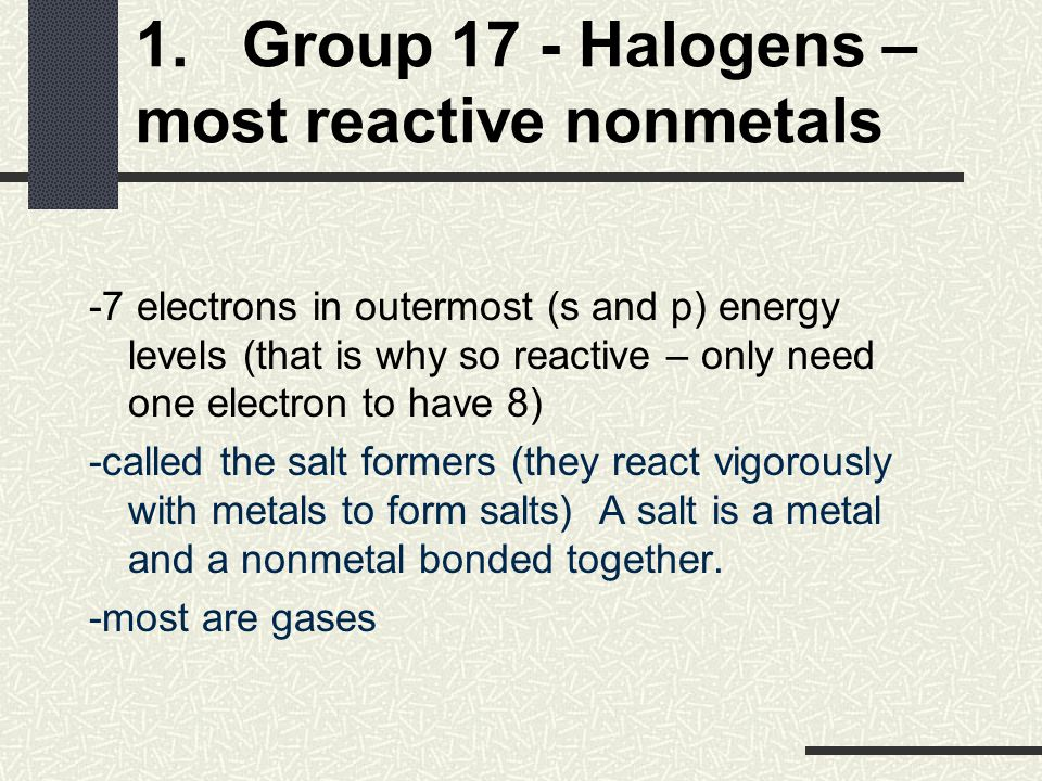1. Group 17 - Halogens – most reactive nonmetals -7 electrons in outermost (s and p) energy levels (that is why so reactive – only need one electron t