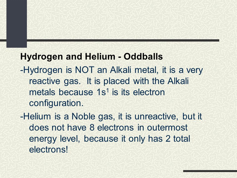 Hydrogen and Helium - Oddballs -Hydrogen is NOT an Alkali metal, it is a very reactive gas.
