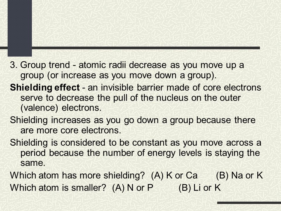 3. Group trend - atomic radii decrease as you move up a group (or increase as you move down a group). Shielding effect - an invisible barrier made of
