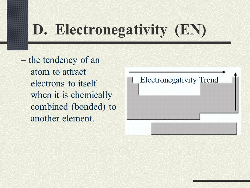 D. Electronegativity (EN) – the tendency of an atom to attract electrons to itself when it is chemically combined (bonded) to another element. Electro