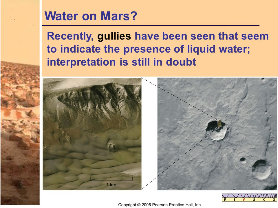Water on Mars? Recently, gullies have been seen that seem to indicate the presence of liquid water; interpretation is still in doubt