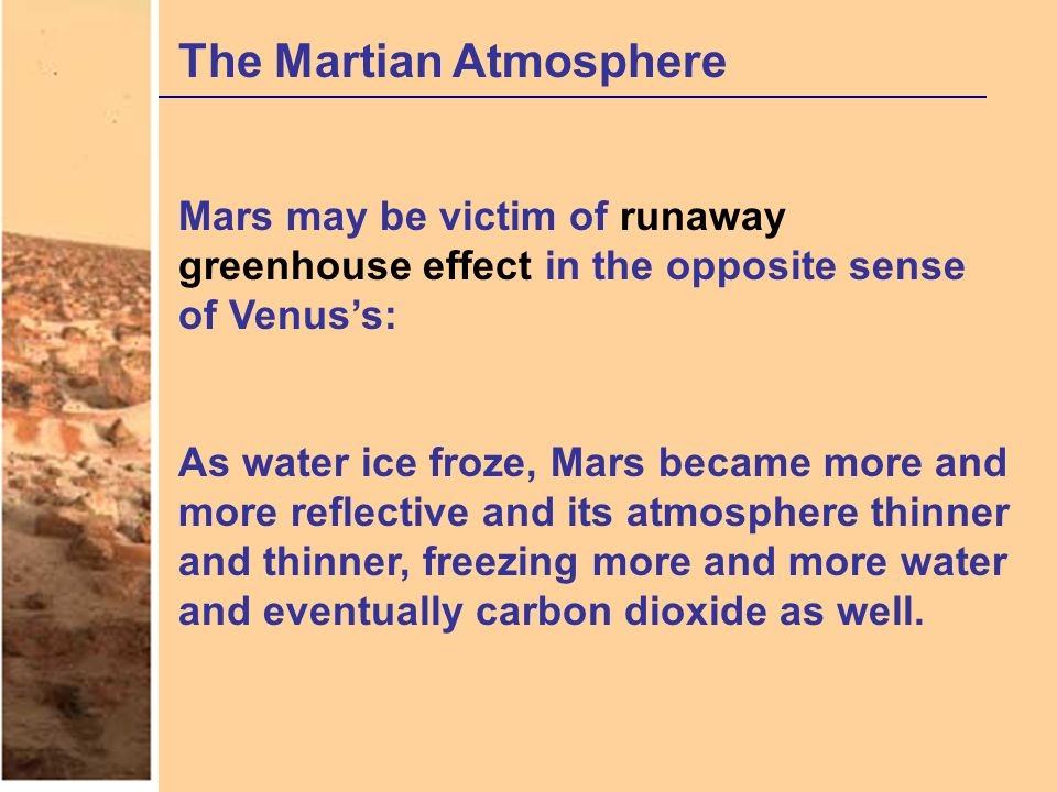 The Martian Atmosphere Mars may be victim of runaway greenhouse effect in the opposite sense of Venus's: As water ice froze, Mars became more and more