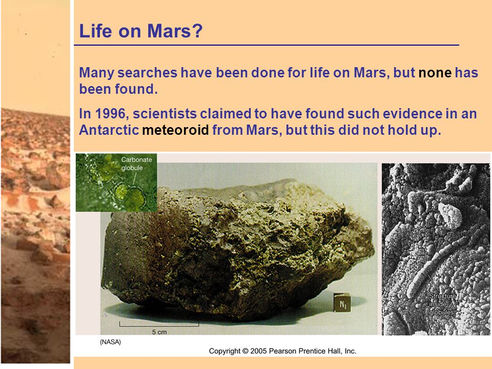 Life on Mars? Many searches have been done for life on Mars, but none has been found. In 1996, scientists claimed to have found such evidence in an An