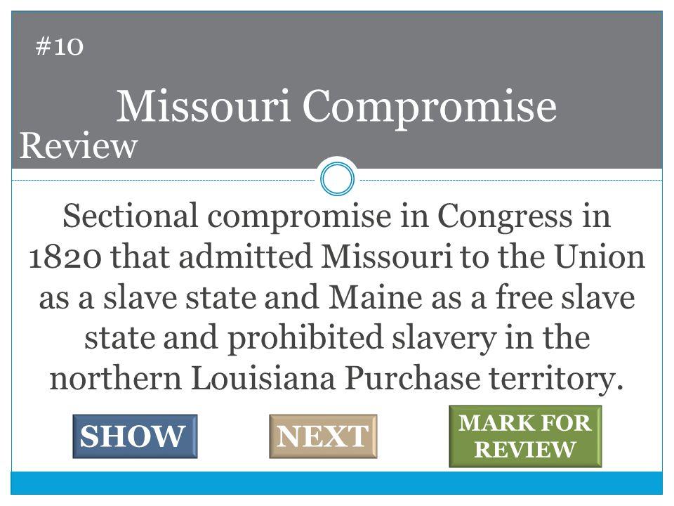 Sectional compromise in Congress in 1820 that admitted Missouri to the Union as a slave state and Maine as a free slave state and prohibited slavery in the northern Louisiana Purchase territory.