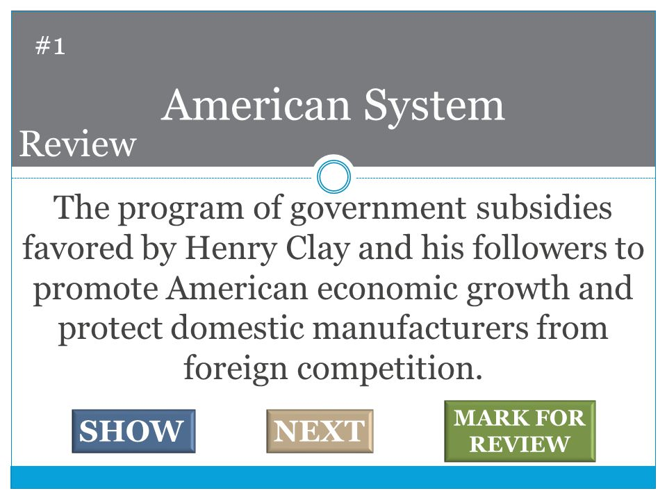 The program of government subsidies favored by Henry Clay and his followers to promote American economic growth and protect domestic manufacturers from foreign competition.
