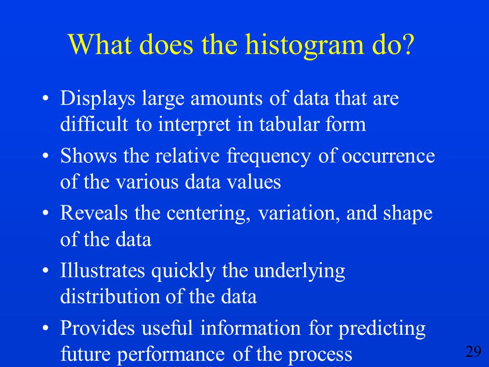 29 What does the histogram do? Displays large amounts of data that are difficult to interpret in tabular form Shows the relative frequency of occurren