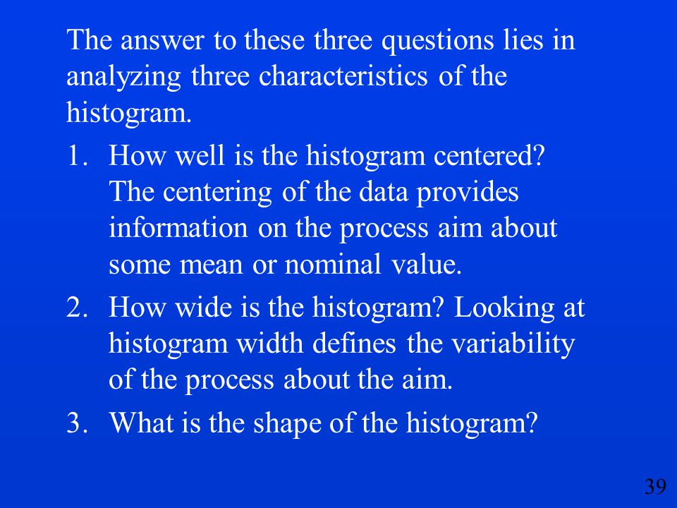 39 The answer to these three questions lies in analyzing three characteristics of the histogram. 1.How well is the histogram centered? The centering o