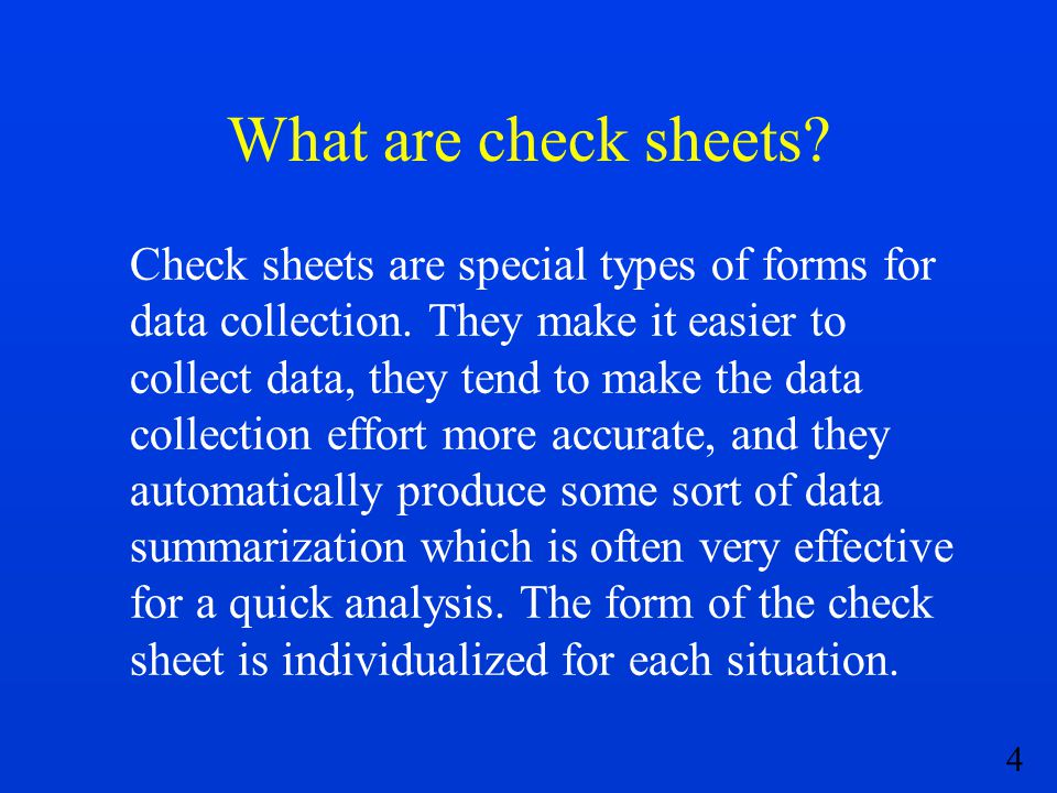 4 What are check sheets? Check sheets are special types of forms for data collection. They make it easier to collect data, they tend to make the data