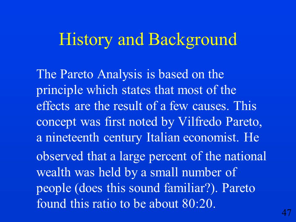 47 History and Background The Pareto Analysis is based on the principle which states that most of the effects are the result of a few causes. This con