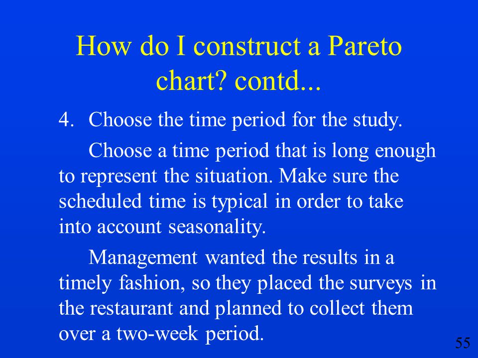 55 How do I construct a Pareto chart? contd... 4.Choose the time period for the study. Choose a time period that is long enough to represent the situa