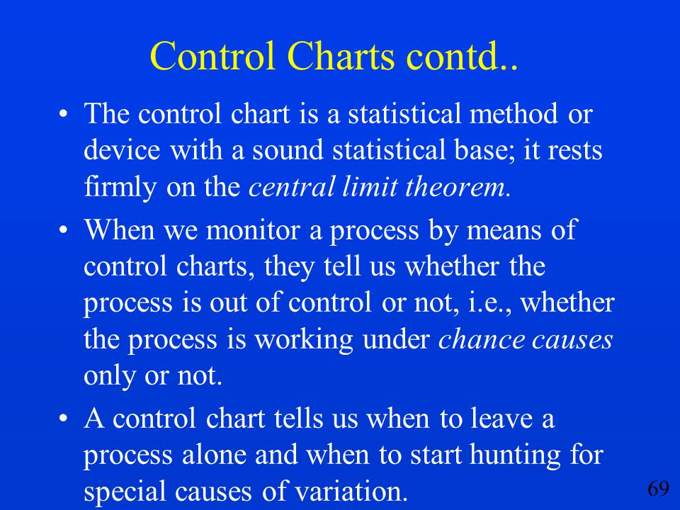 69 Control Charts contd.. The control chart is a statistical method or device with a sound statistical base; it rests firmly on the central limit theo