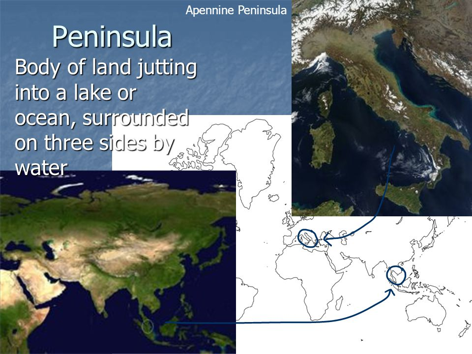 Peninsula Body of land jutting into a lake or ocean, surrounded on three sides by water Malay Peninsula Apennine Peninsula