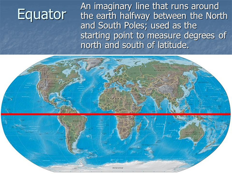 Equator An imaginary line that runs around the earth halfway between the North and South Poles; used as the starting point to measure degrees of north and south of latitude.
