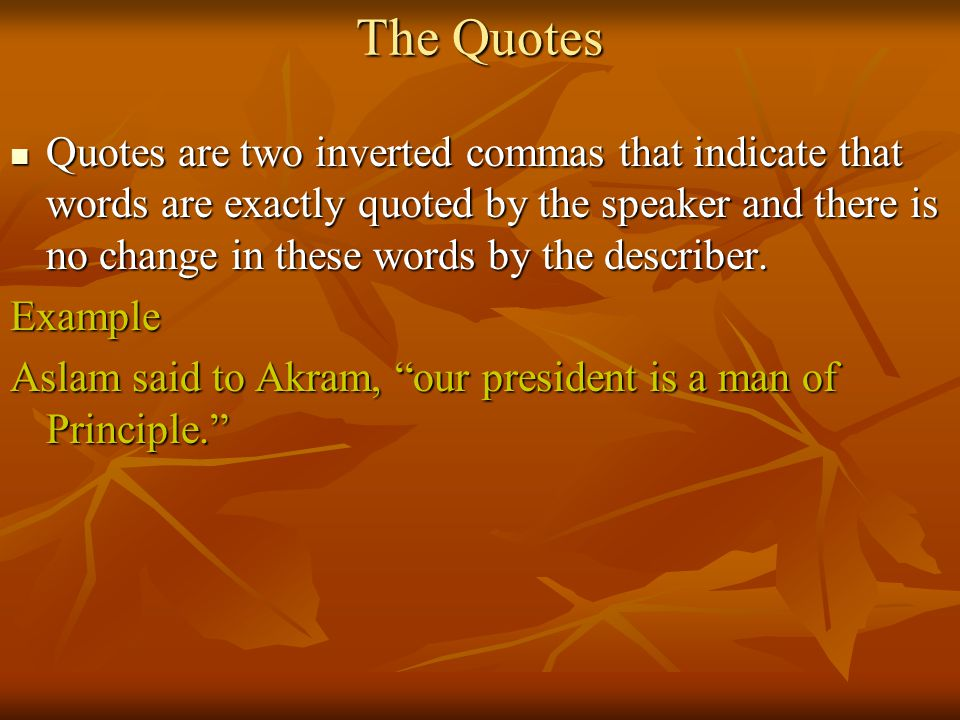 The Quotes Quotes are two inverted commas that indicate that words are exactly quoted by the speaker and there is no change in these words by the describer.