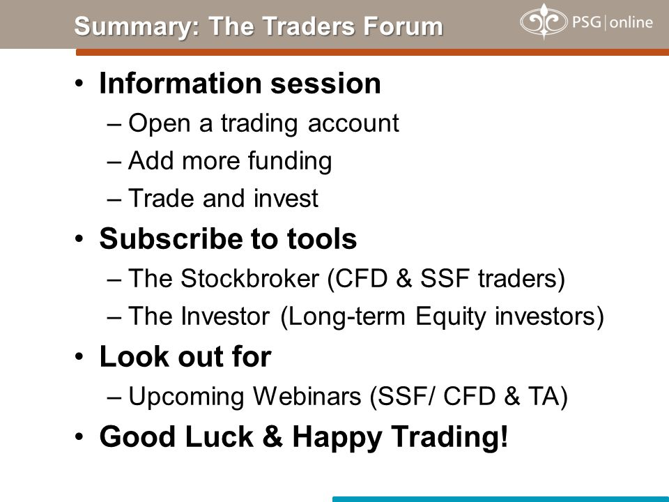 Information session –Open a trading account –Add more funding –Trade and invest Subscribe to tools –The Stockbroker (CFD & SSF traders) –The Investor (Long-term Equity investors) Look out for –Upcoming Webinars (SSF/ CFD & TA) Good Luck & Happy Trading.