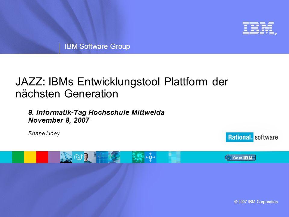 ® IBM Software Group © 2007 IBM Corporation JAZZ: IBMs Entwicklungstool Plattform der nächsten Generation 9.
