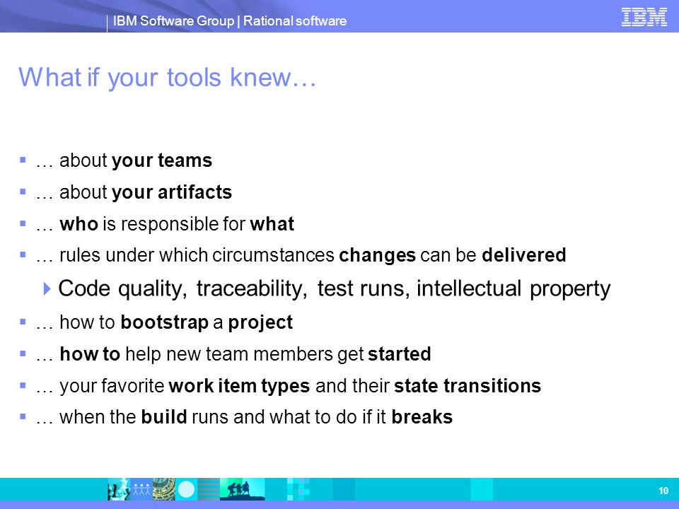 IBM Software Group | Rational software 10 What if your tools knew…  … about your teams  … about your artifacts  … who is responsible for what  … r