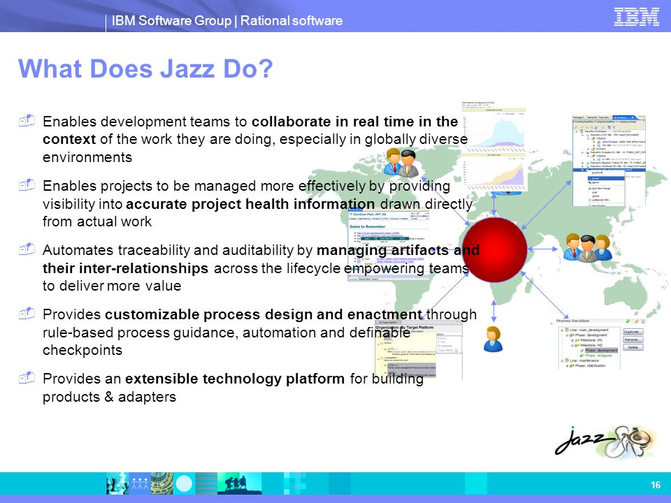 IBM Software Group | Rational software 16 What Does Jazz Do?  Enables development teams to collaborate in real time in the context of the work they a