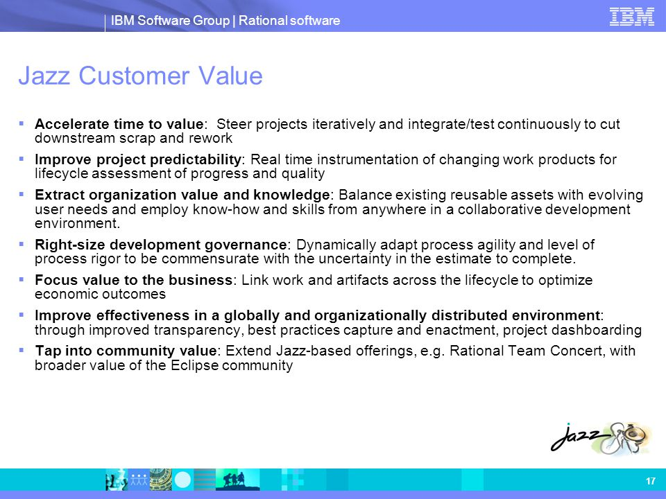 IBM Software Group | Rational software 17 Jazz Customer Value  Accelerate time to value: Steer projects iteratively and integrate/test continuously t